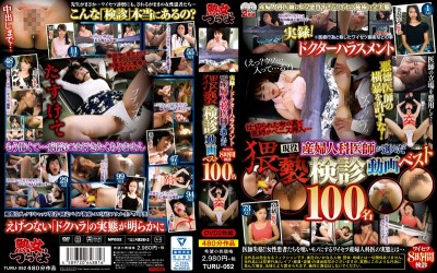 TURU-052 True Stories! Doctor Harassment A Real-Life Gynecologist Selects His Best And Most Filthy Examination Videos 100 Ladies